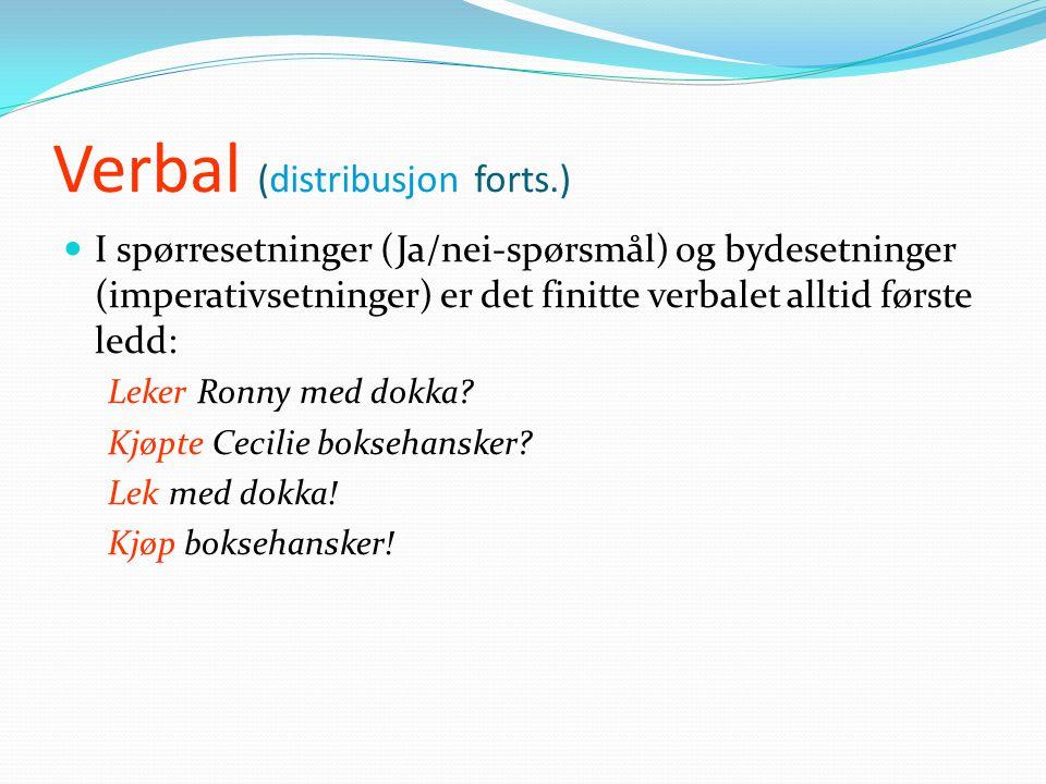 Verbal (distribusjon forts.)  I spørresetninger (Ja/nei-spørsmål) og bydesetninger (imperativsetninger) er det finitte verbalet alltid første ledd: Leker Ronny med dokka.