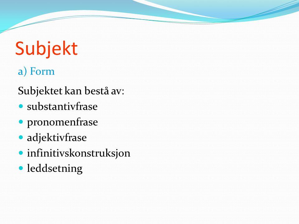 Subjekt a) Form Subjektet kan bestå av:  substantivfrase  pronomenfrase  adjektivfrase  infinitivskonstruksjon  leddsetning