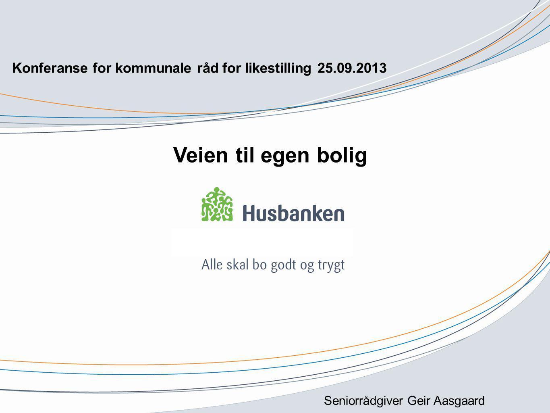 Seniorrådgiver Geir Aasgaard Konferanse for kommunale råd for likestilling 25.09.2013 Veien til egen bolig