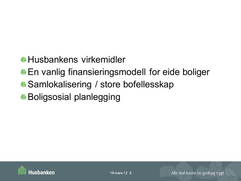 Husbankens virkemidler En vanlig finansieringsmodell for eide boliger Samlokalisering / store bofellesskap Boligsosial planlegging 19-mars-12 2