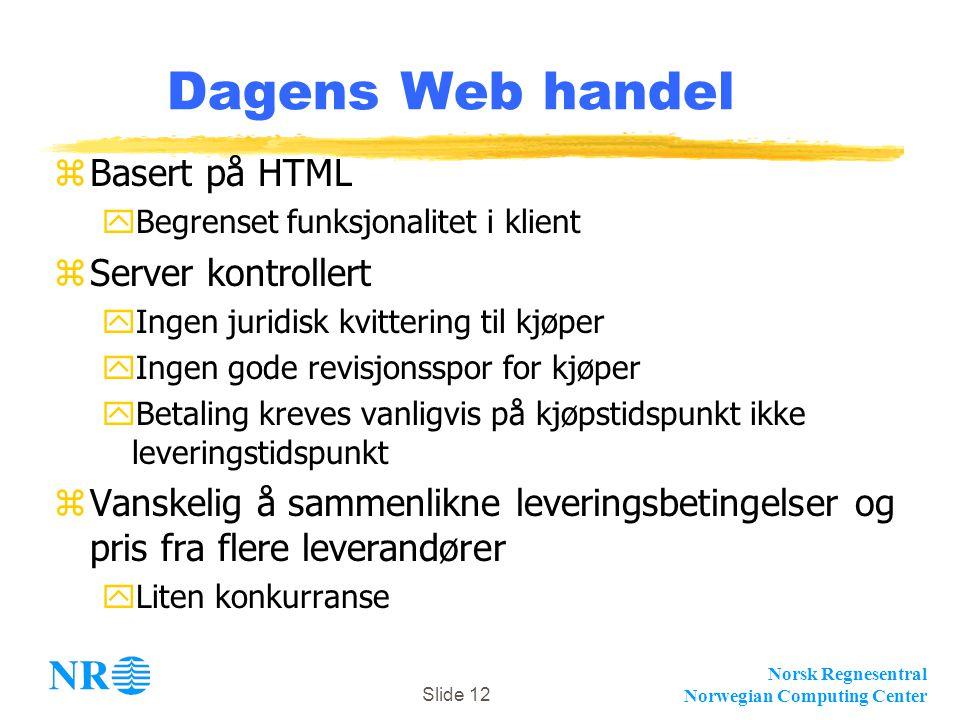 Norsk Regnesentral Norwegian Computing Center Slide 12 Dagens Web handel zBasert på HTML yBegrenset funksjonalitet i klient zServer kontrollert yIngen