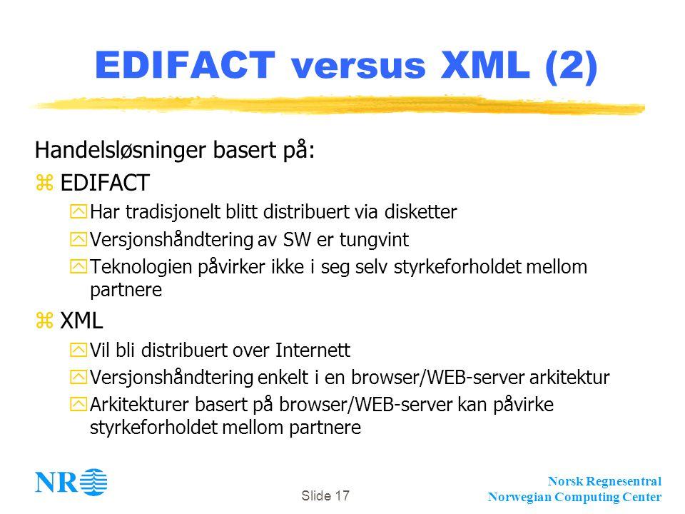Norsk Regnesentral Norwegian Computing Center Slide 17 EDIFACT versus XML (2) Handelsløsninger basert på: zEDIFACT yHar tradisjonelt blitt distribuert
