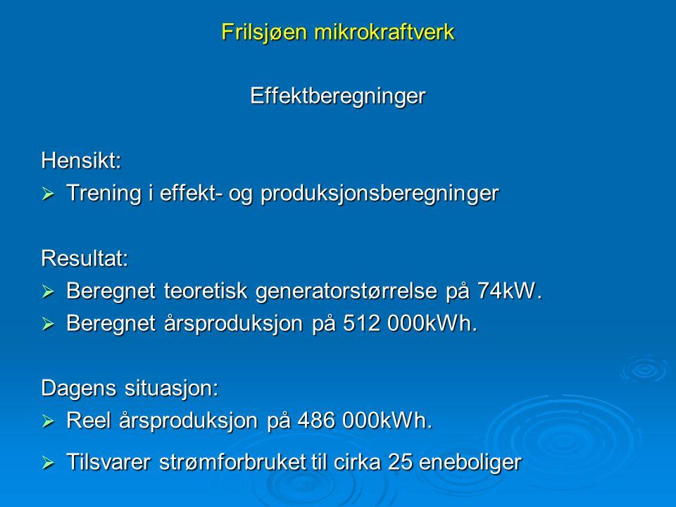 Frilsjøen mikrokraftverk EffektberegningerHensikt:  Trening i effekt- og produksjonsberegninger Resultat:  Beregnet teoretisk generatorstørrelse på