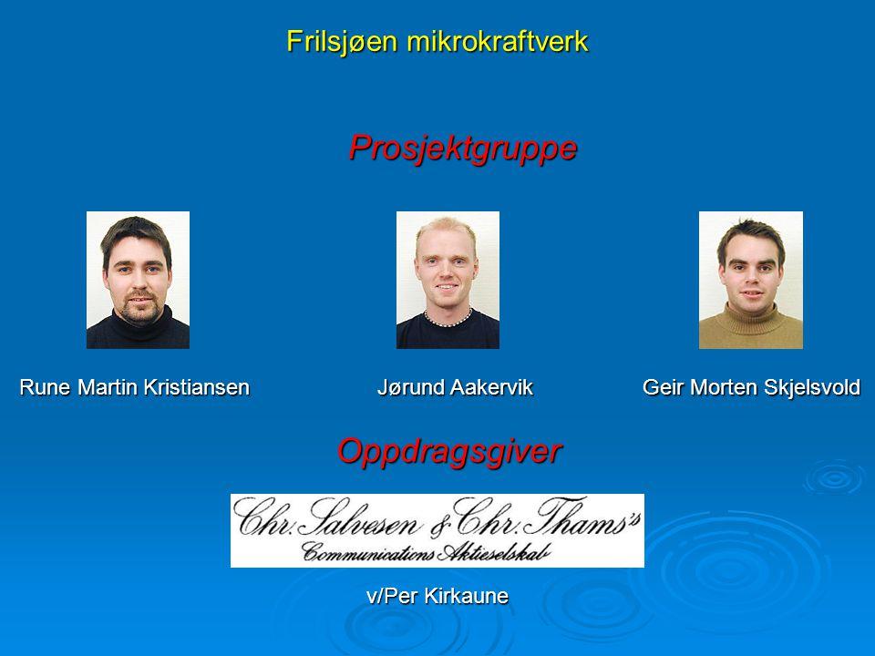 Frilsjøen mikrokraftverk Prosjektgruppe Prosjektgruppe Rune Martin Kristiansen Jørund Aakervik Geir Morten Skjelsvold Oppdragsgiver Oppdragsgiver v/Pe