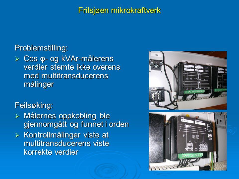 Frilsjøen mikrokraftverk Problemstilling:  Cos φ- og kVAr-målerens verdier stemte ikke overens med multitransducerens målinger Feilsøking:  Målernes