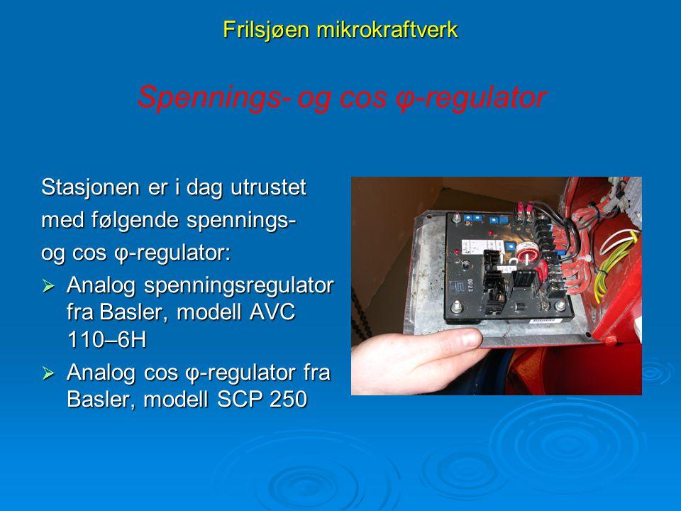 Frilsjøen mikrokraftverk Stasjonen er i dag utrustet med følgende spennings- og cos φ-regulator:  Analog spenningsregulator fra Basler, modell AVC 11