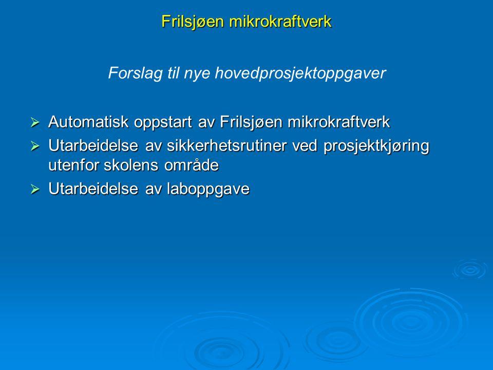 Frilsjøen mikrokraftverk Forslag til nye hovedprosjektoppgaver  Automatisk oppstart av Frilsjøen mikrokraftverk  Utarbeidelse av sikkerhetsrutiner v