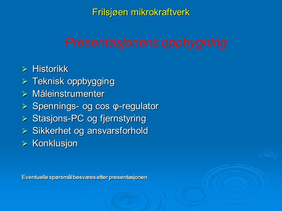Frilsjøen mikrokraftverk Presentasjonens oppbygning  Historikk  Teknisk oppbygging  Måleinstrumenter  Spennings- og cos φ-regulator  Stasjons-PC