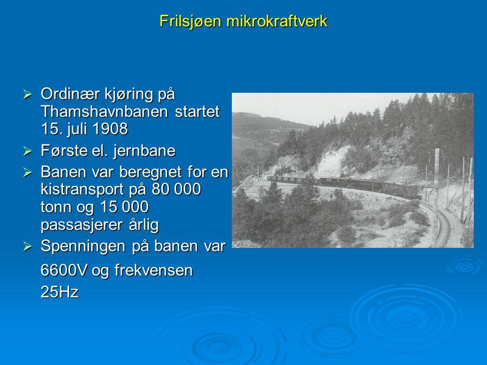 Frilsjøen mikrokraftverk  Ordinær kjøring på Thamshavnbanen startet 15. juli 1908  Første el. jernbane  Banen var beregnet for en kistransport på 8