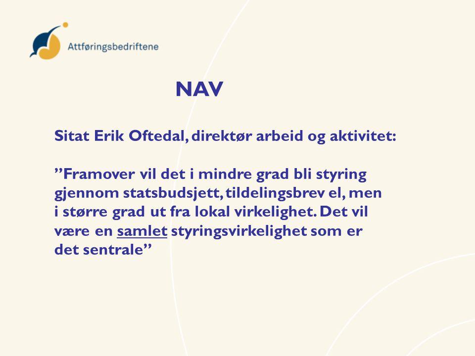 NAV Sitat Erik Oftedal, direktør arbeid og aktivitet: Framover vil det i mindre grad bli styring gjennom statsbudsjett, tildelingsbrev el, men i større grad ut fra lokal virkelighet.