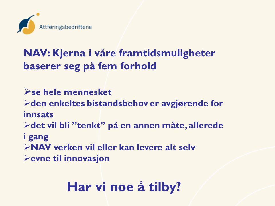 NAV: Kjerna i våre framtidsmuligheter baserer seg på fem forhold  se hele mennesket  den enkeltes bistandsbehov er avgjørende for innsats  det vil bli tenkt på en annen måte, allerede i gang  NAV verken vil eller kan levere alt selv  evne til innovasjon Har vi noe å tilby