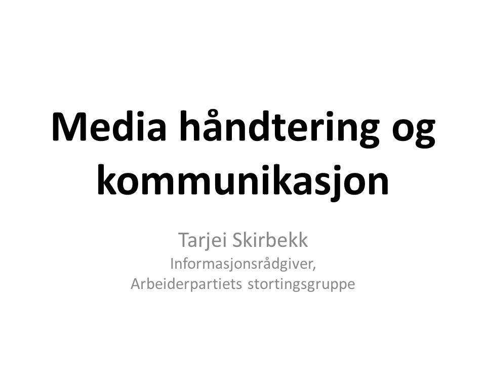 Media håndtering og kommunikasjon Tarjei Skirbekk Informasjonsrådgiver, Arbeiderpartiets stortingsgruppe