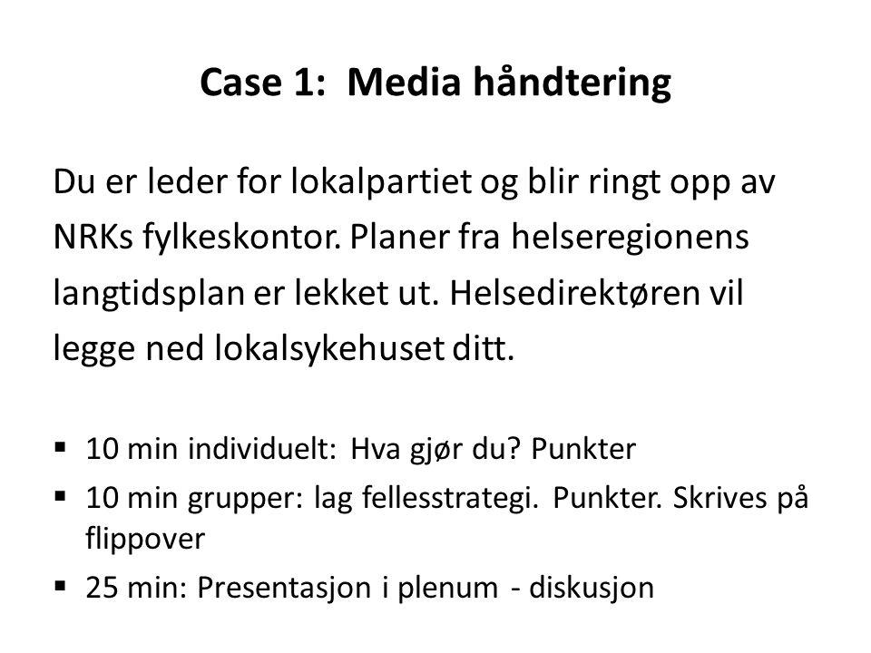 Case 1: Media håndtering Du er leder for lokalpartiet og blir ringt opp av NRKs fylkeskontor. Planer fra helseregionens langtidsplan er lekket ut. Hel
