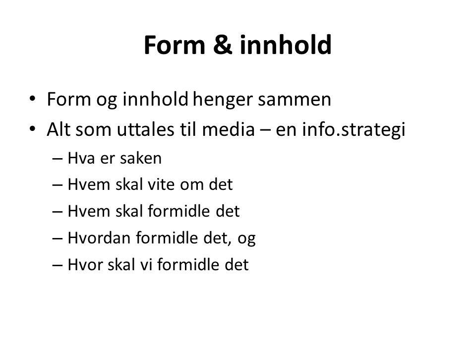 Form & innhold • Form og innhold henger sammen • Alt som uttales til media – en info.strategi – Hva er saken – Hvem skal vite om det – Hvem skal formi