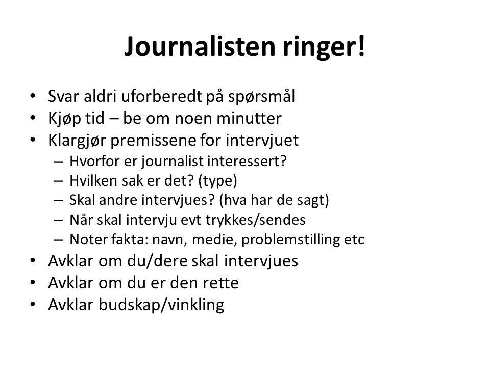 Journalisten ringer! • Svar aldri uforberedt på spørsmål • Kjøp tid – be om noen minutter • Klargjør premissene for intervjuet – Hvorfor er journalist