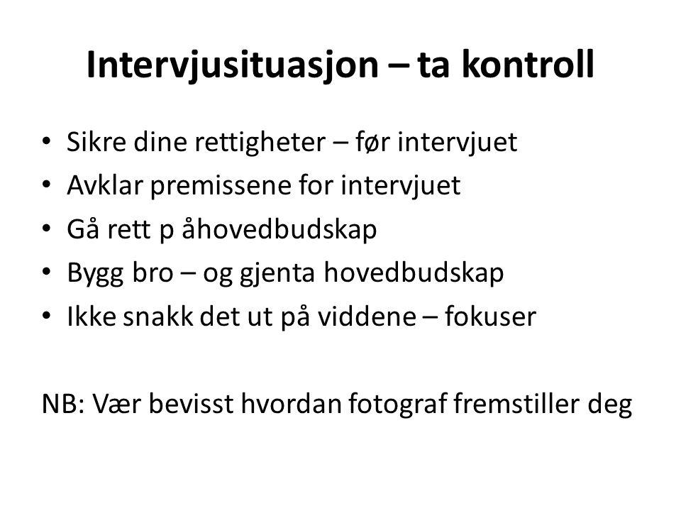 Intervjusituasjon – ta kontroll • Sikre dine rettigheter – før intervjuet • Avklar premissene for intervjuet • Gå rett p åhovedbudskap • Bygg bro – og