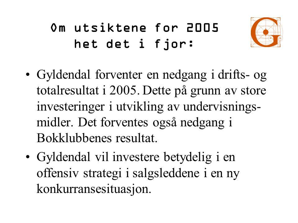 Om utsiktene for 2005 het det i fjor: •Gyldendal forventer en nedgang i drifts- og totalresultat i 2005. Dette på grunn av store investeringer i utvik