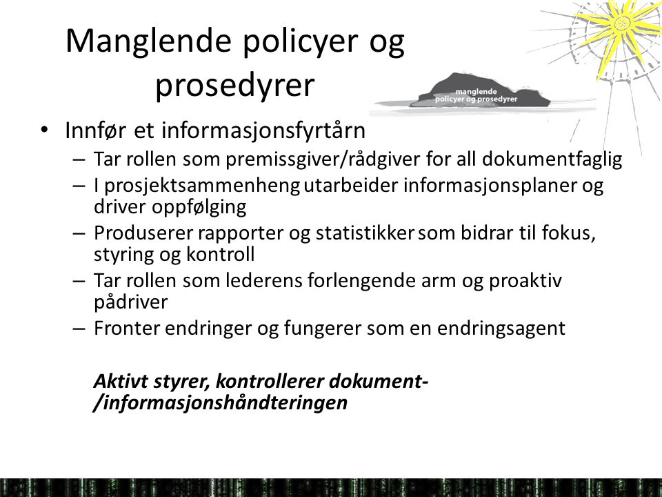 Manglende policyer og prosedyrer • Innfør et informasjonsfyrtårn – Tar rollen som premissgiver/rådgiver for all dokumentfaglig – I prosjektsammenheng