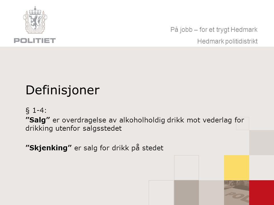 På jobb – for et trygt Hedmark Hedmark politidistrikt Definisjoner § 1-4: Salg er overdragelse av alkoholholdig drikk mot vederlag for drikking utenfor salgsstedet Skjenking er salg for drikk på stedet