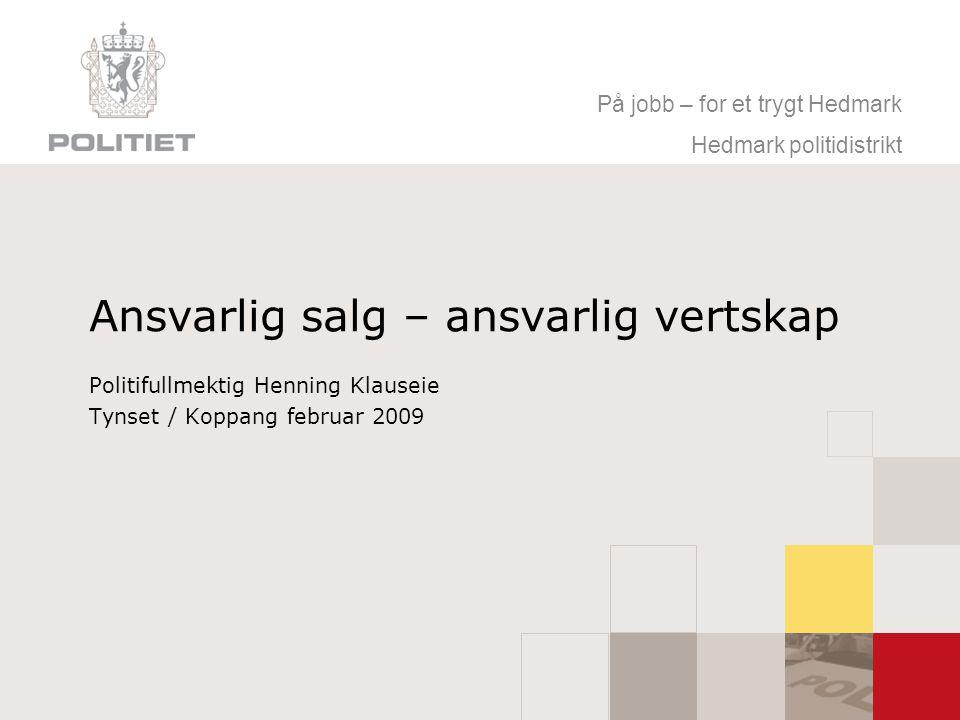 På jobb – for et trygt Hedmark Hedmark politidistrikt Ansvarlig salg – ansvarlig vertskap Politifullmektig Henning Klauseie Tynset / Koppang februar 2009