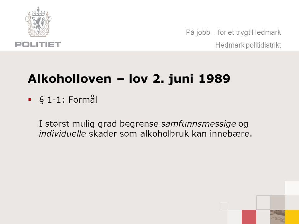På jobb – for et trygt Hedmark Hedmark politidistrikt Alkoholloven – lov 2. juni 1989  § 1-1: Formål I størst mulig grad begrense samfunnsmessige og