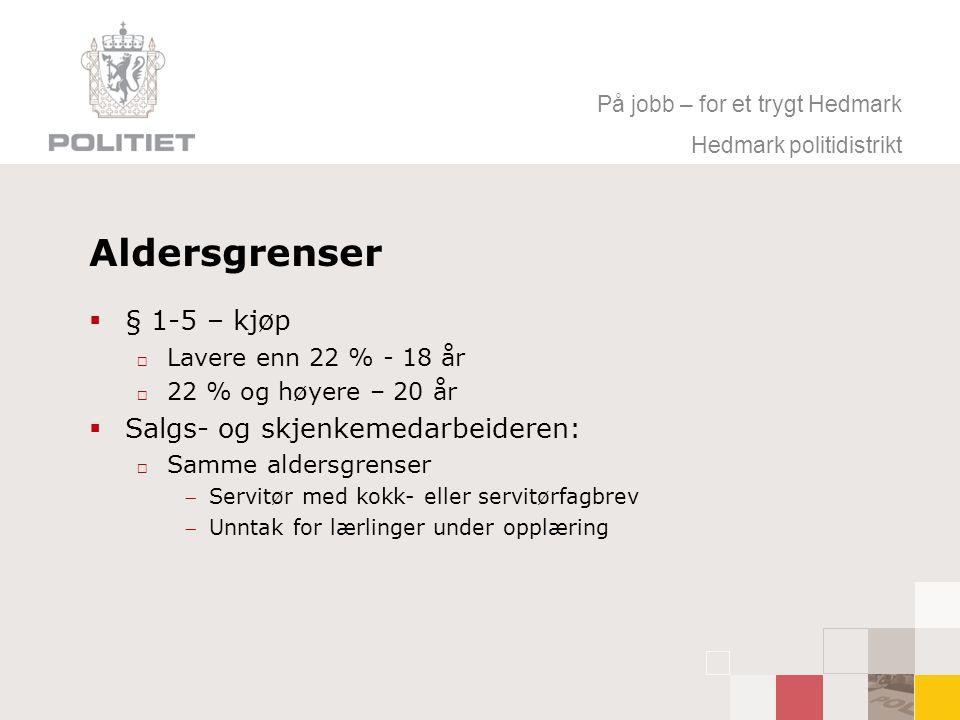 På jobb – for et trygt Hedmark Hedmark politidistrikt Aldersgrenser  § 1-5 – kjøp  Lavere enn 22 % - 18 år  22 % og høyere – 20 år  Salgs- og skjenkemedarbeideren:  Samme aldersgrenser Servitør med kokk- eller servitørfagbrev Unntak for lærlinger under opplæring