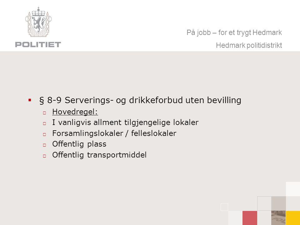 På jobb – for et trygt Hedmark Hedmark politidistrikt  § 8-9 Serverings- og drikkeforbud uten bevilling  Hovedregel:  I vanligvis allment tilgjenge