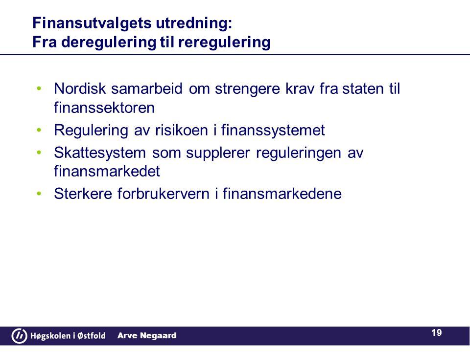 Arve Negaard •Nordisk samarbeid om strengere krav fra staten til finanssektoren •Regulering av risikoen i finanssystemet •Skattesystem som supplerer reguleringen av finansmarkedet •Sterkere forbrukervern i finansmarkedene Finansutvalgets utredning: Fra deregulering til reregulering 19
