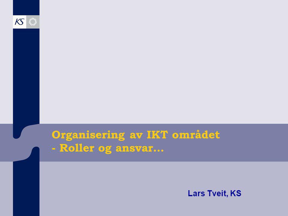 Organisering av IKT området - Roller og ansvar… Lars Tveit, KS