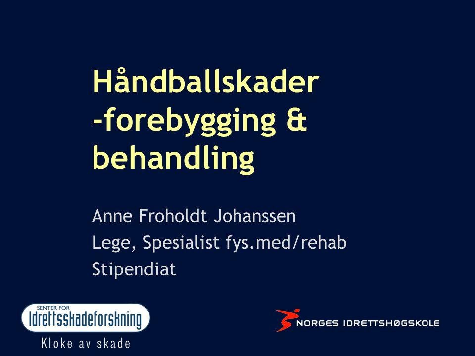 Håndballskader -forebygging & behandling Anne Froholdt Johanssen Lege, Spesialist fys.med/rehab Stipendiat