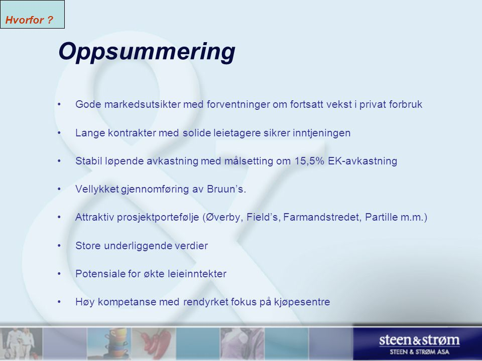 Oppsummering •Gode markedsutsikter med forventninger om fortsatt vekst i privat forbruk •Lange kontrakter med solide leietagere sikrer inntjeningen •Stabil løpende avkastning med målsetting om 15,5% EK-avkastning •Vellykket gjennomføring av Bruun's.