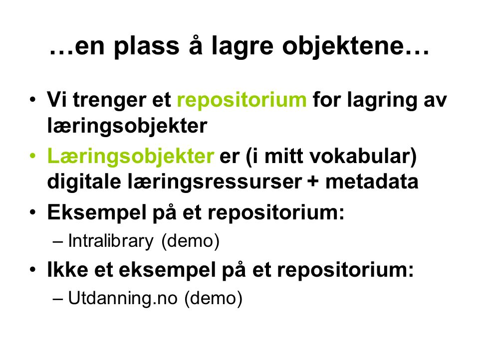 …en plass å lagre objektene… •Vi trenger et repositorium for lagring av læringsobjekter •Læringsobjekter er (i mitt vokabular) digitale læringsressurser + metadata •Eksempel på et repositorium: –Intralibrary (demo) •Ikke et eksempel på et repositorium: –Utdanning.no (demo)