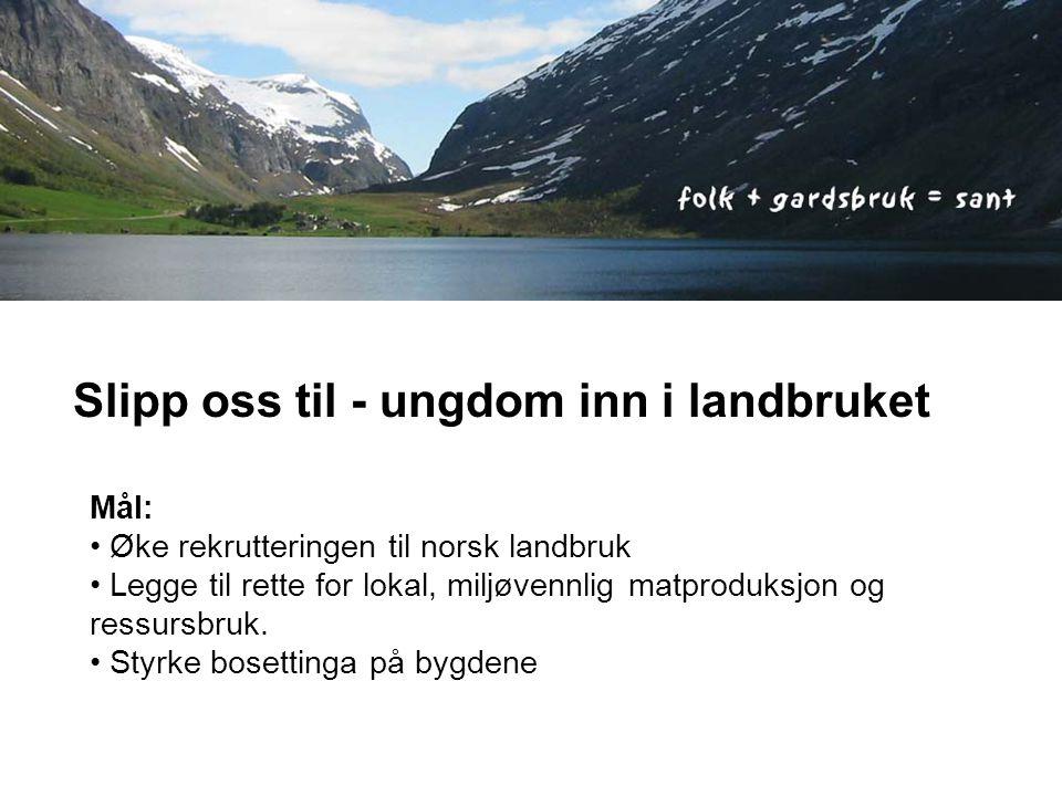 Slipp oss til - ungdom inn i landbruket Mål: • Øke rekrutteringen til norsk landbruk • Legge til rette for lokal, miljøvennlig matproduksjon og ressursbruk.