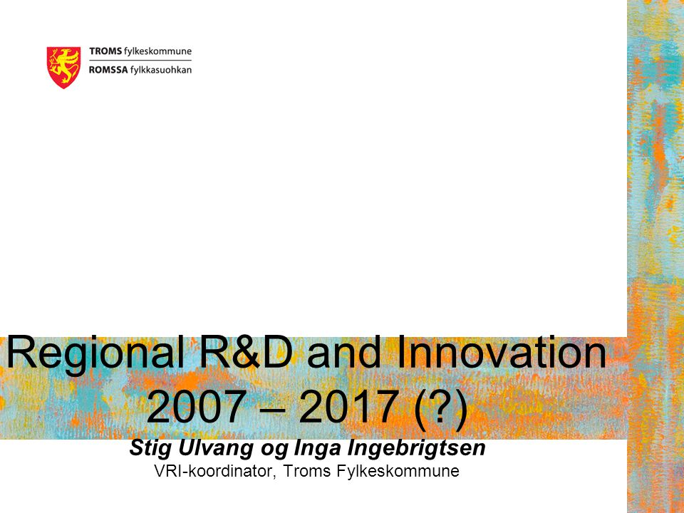 Regional R&D and Innovation 2007 – 2017 ( ) Stig Ulvang og Inga Ingebrigtsen VRI-koordinator, Troms Fylkeskommune