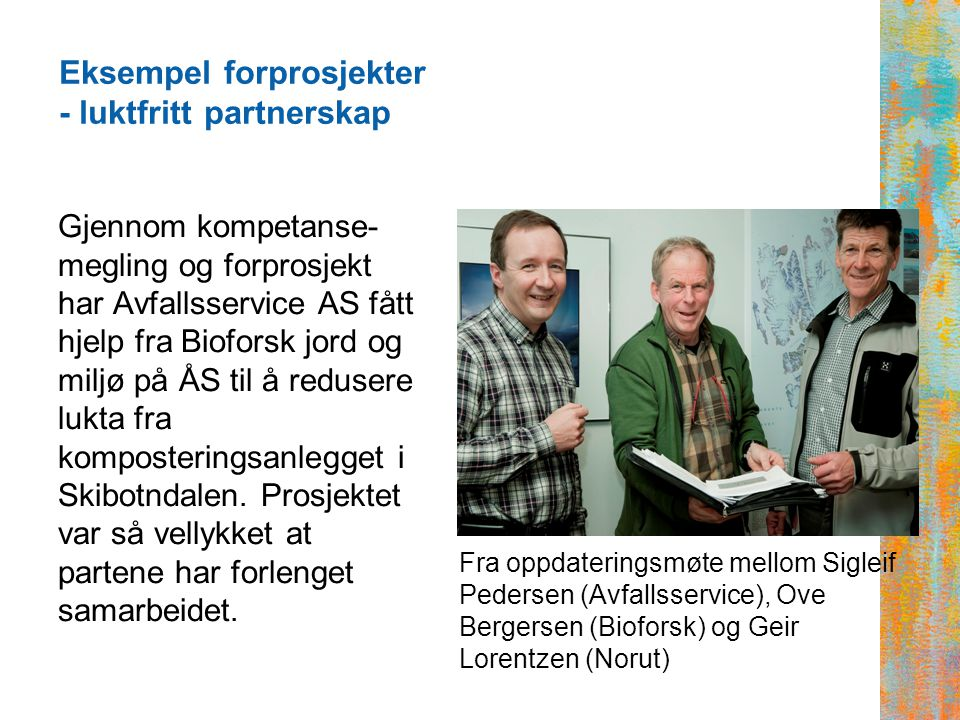 Eksempel forprosjekter - luktfritt partnerskap Gjennom kompetanse- megling og forprosjekt har Avfallsservice AS fått hjelp fra Bioforsk jord og miljø på ÅS til å redusere lukta fra komposteringsanlegget i Skibotndalen.