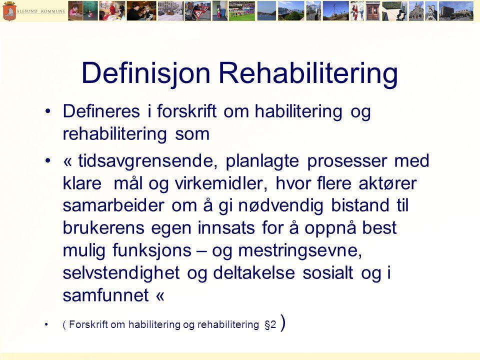 Definisjon Rehabilitering •Defineres i forskrift om habilitering og rehabilitering som •« tidsavgrensende, planlagte prosesser med klare mål og virkemidler, hvor flere aktører samarbeider om å gi nødvendig bistand til brukerens egen innsats for å oppnå best mulig funksjons – og mestringsevne, selvstendighet og deltakelse sosialt og i samfunnet « •( Forskrift om habilitering og rehabilitering §2 )