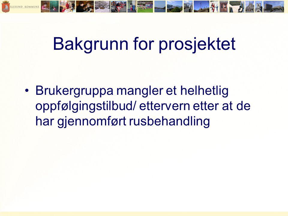 Bakgrunn for prosjektet •Brukergruppa mangler et helhetlig oppfølgingstilbud/ ettervern etter at de har gjennomført rusbehandling