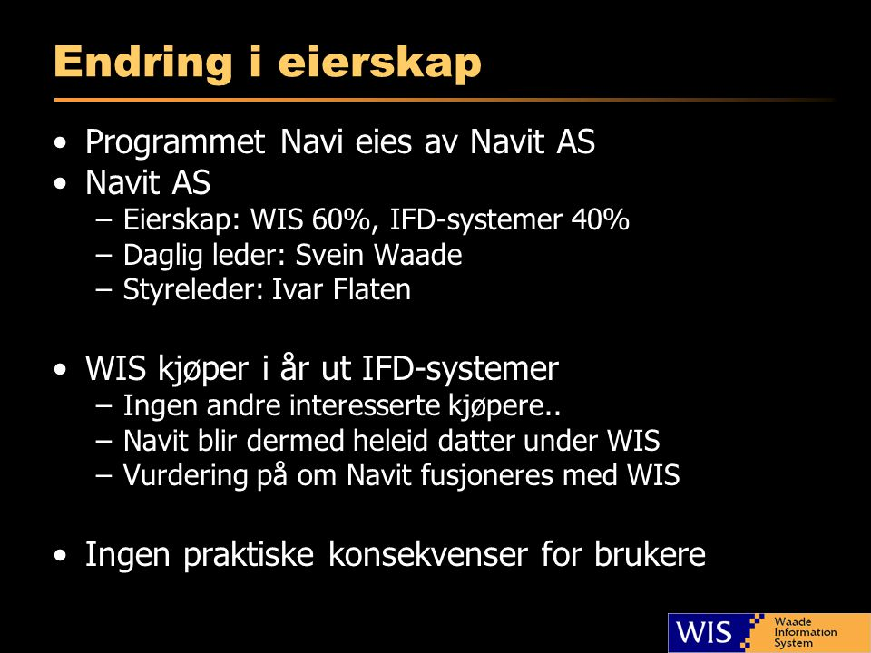 Endring i eierskap •Programmet Navi eies av Navit AS •Navit AS –Eierskap: WIS 60%, IFD-systemer 40% –Daglig leder: Svein Waade –Styreleder: Ivar Flaten •WIS kjøper i år ut IFD-systemer –Ingen andre interesserte kjøpere..