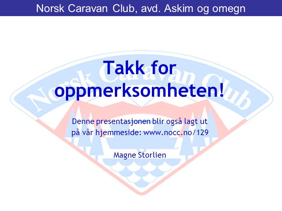 Takk for oppmerksomheten! Denne presentasjonen blir også lagt ut på vår hjemmeside: www.nocc.no/129 Magne Storlien Norsk Caravan Club, avd. Askim og o