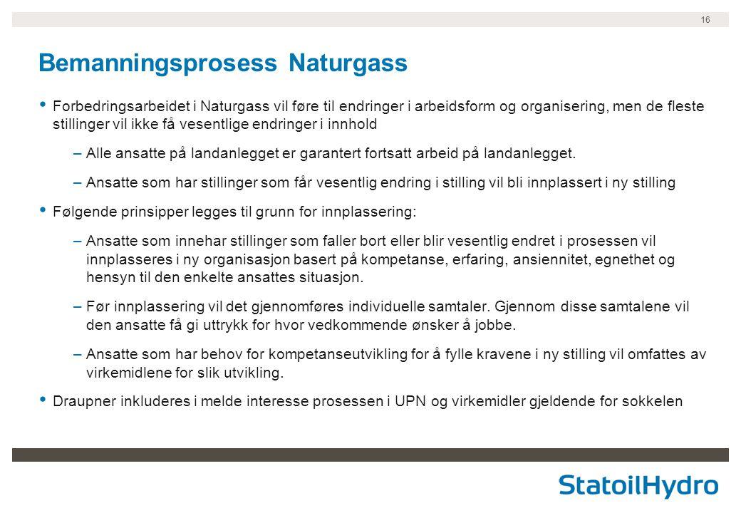 16 Bemanningsprosess Naturgass • Forbedringsarbeidet i Naturgass vil føre til endringer i arbeidsform og organisering, men de fleste stillinger vil ik