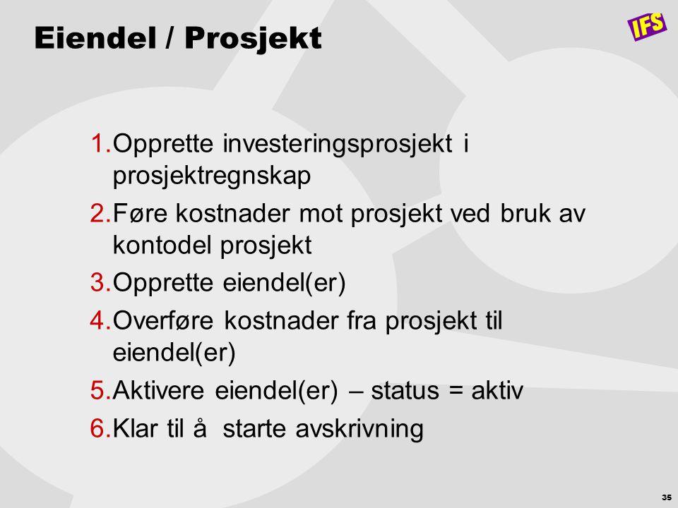 35 Eiendel / Prosjekt 1.Opprette investeringsprosjekt i prosjektregnskap 2.Føre kostnader mot prosjekt ved bruk av kontodel prosjekt 3.Opprette eiende