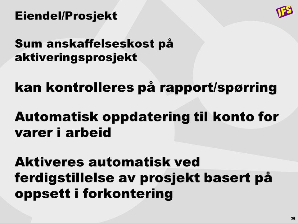 38 Eiendel/Prosjekt Sum anskaffelseskost på aktiveringsprosjekt kan kontrolleres på rapport/spørring Automatisk oppdatering til konto for varer i arbe