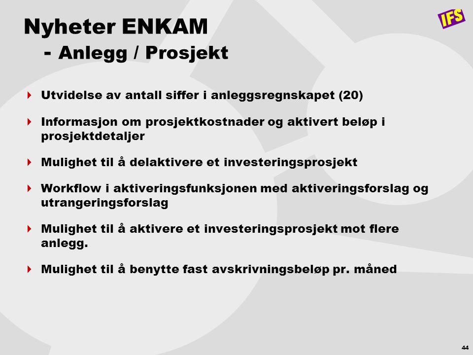 44 Nyheter ENKAM - Anlegg / Prosjekt  Utvidelse av antall siffer i anleggsregnskapet (20)  Informasjon om prosjektkostnader og aktivert beløp i pros