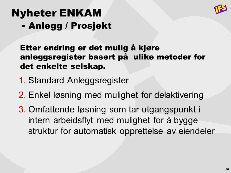 45 Nyheter ENKAM - Anlegg / Prosjekt Etter endring er det mulig å kjøre anleggsregister basert på ulike metoder for det enkelte selskap. 1.Standard An