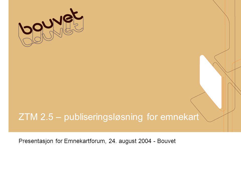 ZTM 2.5 – publiseringsløsning for emnekart Presentasjon for Emnekartforum, 24. august 2004 - Bouvet