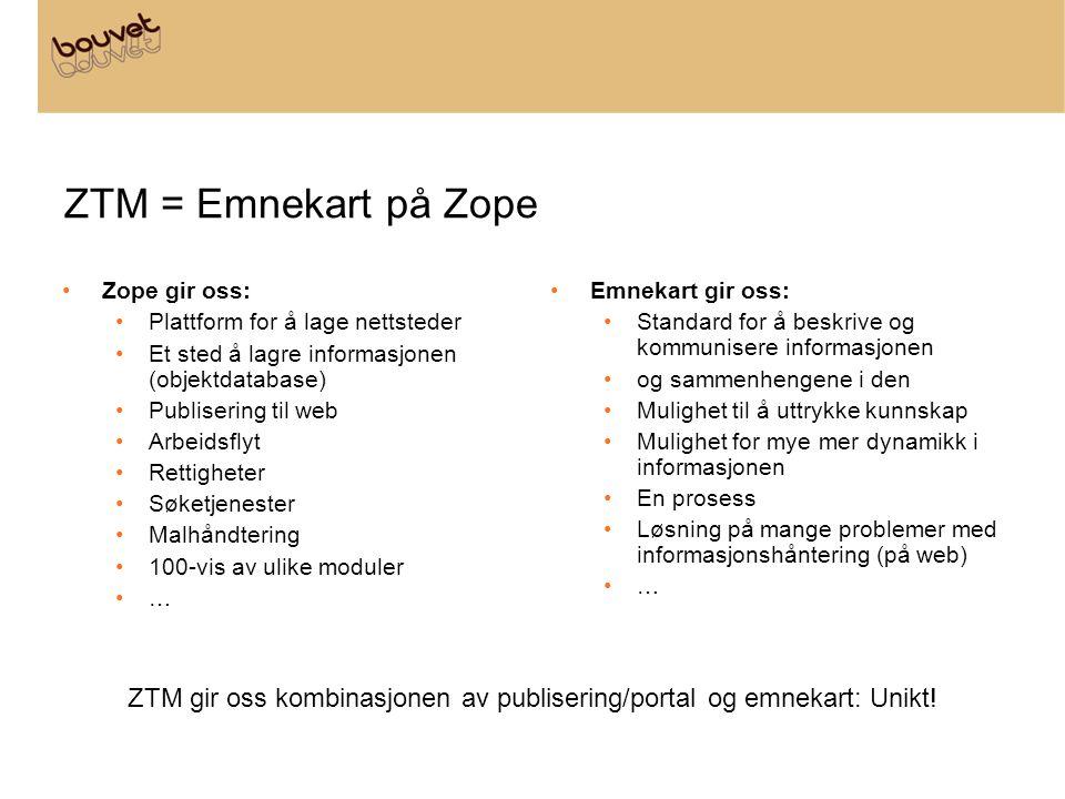 ZTM = Emnekart på Zope •Zope gir oss: •Plattform for å lage nettsteder •Et sted å lagre informasjonen (objektdatabase) •Publisering til web •Arbeidsflyt •Rettigheter •Søketjenester •Malhåndtering •100-vis av ulike moduler •… •Emnekart gir oss: •Standard for å beskrive og kommunisere informasjonen •og sammenhengene i den •Mulighet til å uttrykke kunnskap •Mulighet for mye mer dynamikk i informasjonen •En prosess •Løsning på mange problemer med informasjonshåntering (på web) •…•… ZTM gir oss kombinasjonen av publisering/portal og emnekart: Unikt!