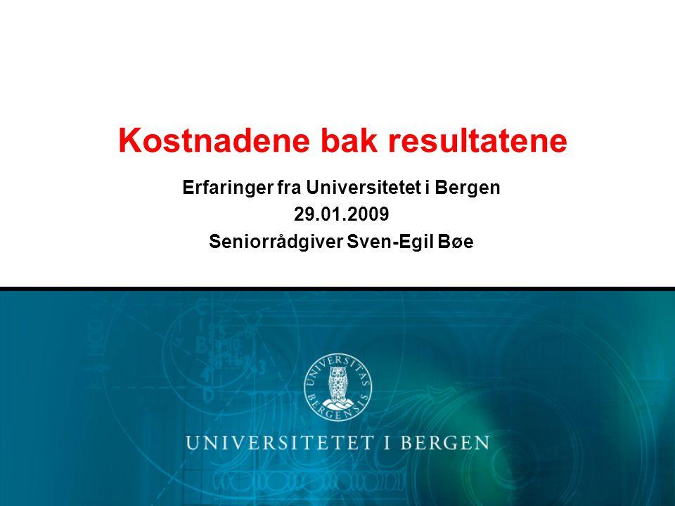 Kostnadene bak resultatene Erfaringer fra Universitetet i Bergen 29.01.2009 Seniorrådgiver Sven-Egil Bøe