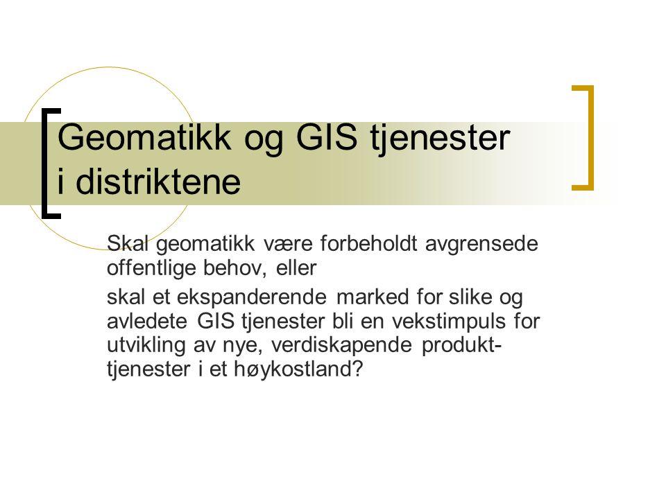 Geomatikk og GIS tjenester i distriktene Skal geomatikk være forbeholdt avgrensede offentlige behov, eller skal et ekspanderende marked for slike og avledete GIS tjenester bli en vekstimpuls for utvikling av nye, verdiskapende produkt- tjenester i et høykostland
