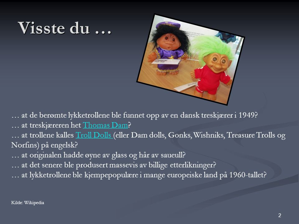 2 Visste du … … at de berømte lykketrollene ble funnet opp av en dansk treskjærer i 1949.