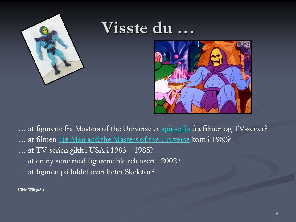 4 Visste du … … at figurene fra Masters of the Universe er spin-offs fra filmer og TV-serier?spin-offs … at filmen He-Man and the Masters of the Universe kom i 1983?He-Man and the Masters of the Universe … at TV-serien gikk i USA i 1983 – 1985.